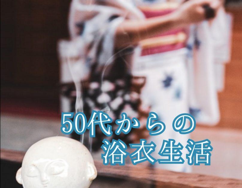 50代から始める浴衣生活【浴衣を夏の着物として楽しむ】